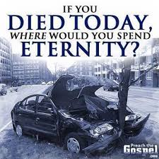 IF YOU DIED TODAY, WHERE WOULD YOU SPENDETERNITY?